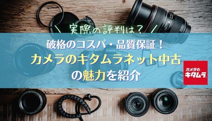【カメラのキタムラの評判は?】破格のコスパ・品質保証の手厚さの魅力を紹介|ネット中古カメラ・レンズ