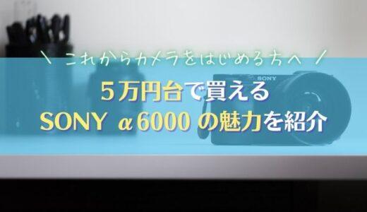 【予算5万円・ミラーレス一眼】SONY α6000はカメラ初心者の心強い味方|2021年最新