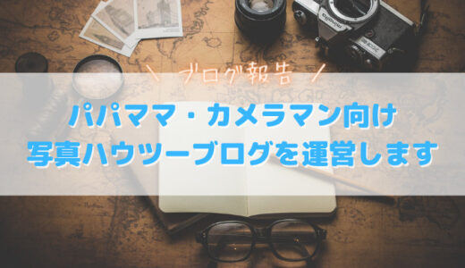 ブログ報告|パパ・ママカメラマン向け写真ハウツーブログを運営します