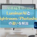 【LuminarAIとLightroomの比較まとめ】特徴と価格の違い・おすすめできる人とは|RAW現像ソフト