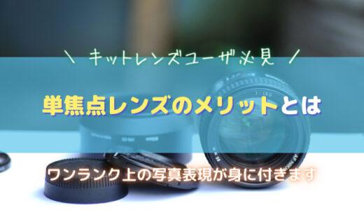 【単焦点レンズのメリット】キットレンズユーザが単焦点レンズを使うと得られることまとめ