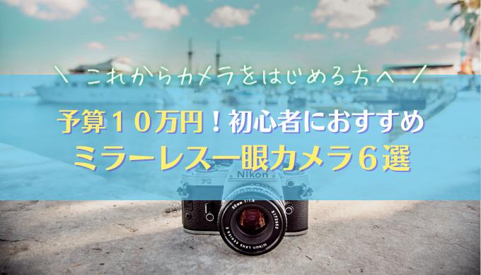 【予算10万円・ミラーレス一眼】カメラ初心者におすすめ6機種を紹介|2021年最新